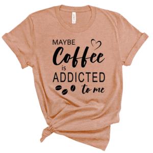 MAYEB COFFEE IS ADDICATED TO ME